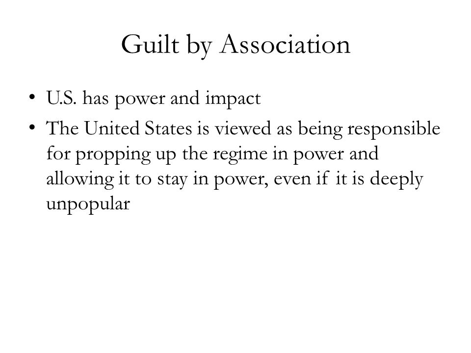 Guilt by Association U.S. has power and impact The United States is viewed as being responsible for propping up the regime in power and allowing it to