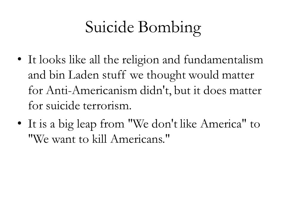 Suicide Bombing It looks like all the religion and fundamentalism and bin Laden stuff we thought would matter for Anti-Americanism didn t, but it does matter for suicide terrorism.