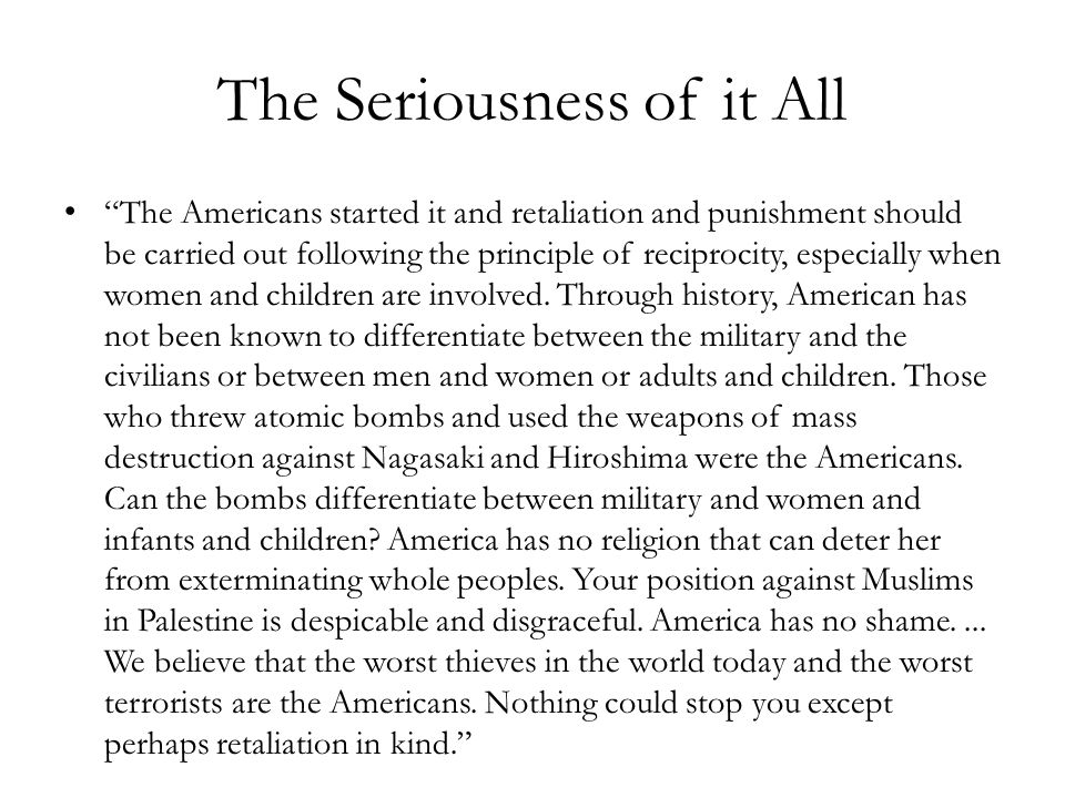 The Seriousness of it All The Americans started it and retaliation and punishment should be carried out following the principle of reciprocity, especially when women and children are involved.