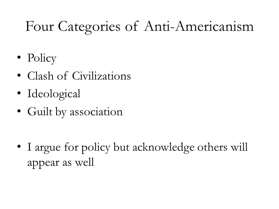 Four Categories of Anti-Americanism Policy Clash of Civilizations Ideological Guilt by association I argue for policy but acknowledge others will appe