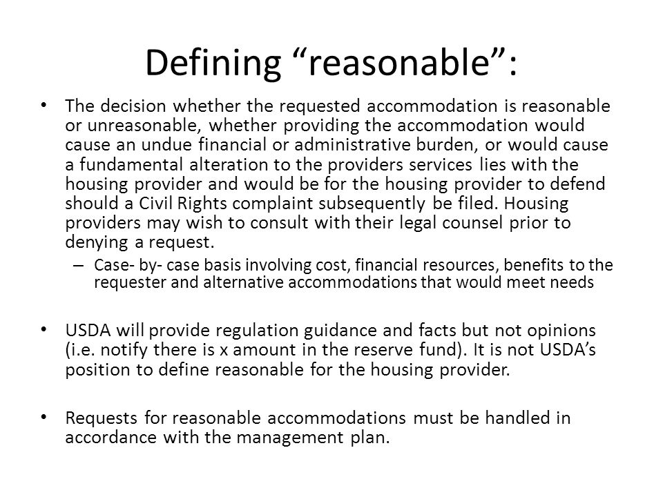 Defining reasonable : The decision whether the requested accommodation is reasonable or unreasonable, whether providing the accommodation would cause an undue financial or administrative burden, or would cause a fundamental alteration to the providers services lies with the housing provider and would be for the housing provider to defend should a Civil Rights complaint subsequently be filed.