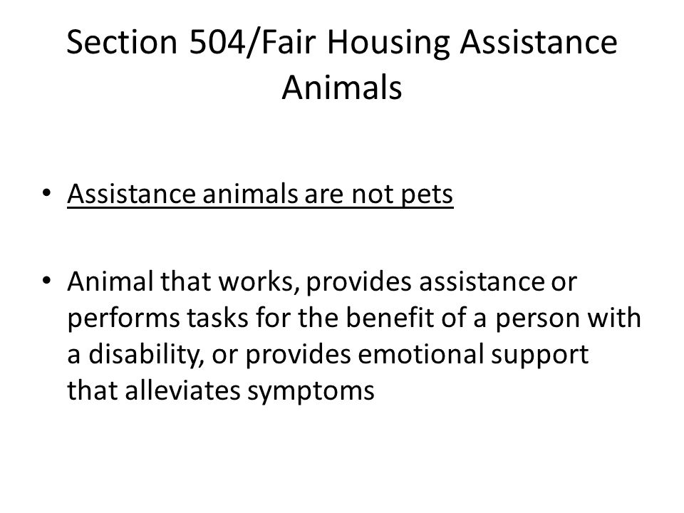 Section 504/Fair Housing Assistance Animals Assistance animals are not pets Animal that works, provides assistance or performs tasks for the benefit of a person with a disability, or provides emotional support that alleviates symptoms
