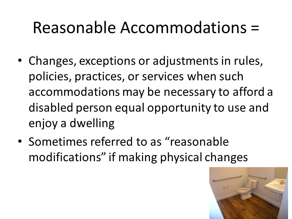 Reasonable Accommodations = Changes, exceptions or adjustments in rules, policies, practices, or services when such accommodations may be necessary to afford a disabled person equal opportunity to use and enjoy a dwelling Sometimes referred to as reasonable modifications if making physical changes