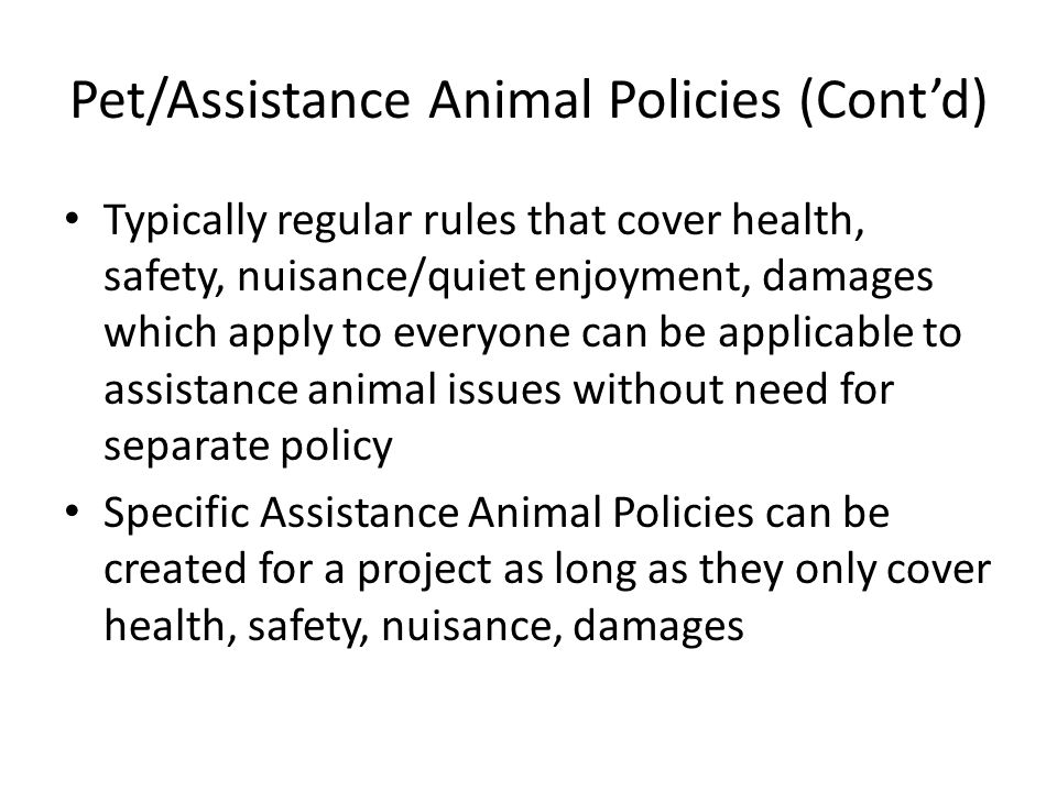 Pet/Assistance Animal Policies (Cont'd) Typically regular rules that cover health, safety, nuisance/quiet enjoyment, damages which apply to everyone can be applicable to assistance animal issues without need for separate policy Specific Assistance Animal Policies can be created for a project as long as they only cover health, safety, nuisance, damages