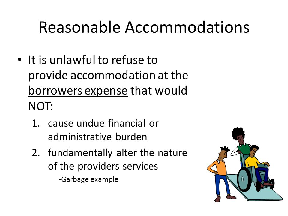 Reasonable Accommodations It is unlawful to refuse to provide accommodation at the borrowers expense that would NOT: 1.cause undue financial or administrative burden 2.fundamentally alter the nature of the providers services -Garbage example