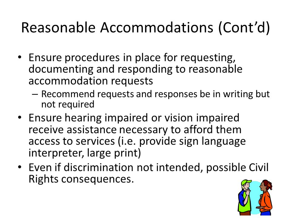Reasonable Accommodations (Cont'd) Ensure procedures in place for requesting, documenting and responding to reasonable accommodation requests – Recommend requests and responses be in writing but not required Ensure hearing impaired or vision impaired receive assistance necessary to afford them access to services (i.e.