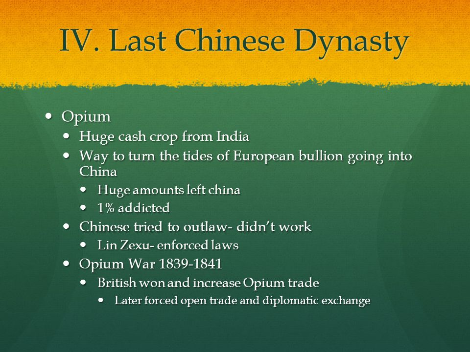 IV. Last Chinese Dynasty Opium Opium Huge cash crop from India Huge cash crop from India Way to turn the tides of European bullion going into China Wa
