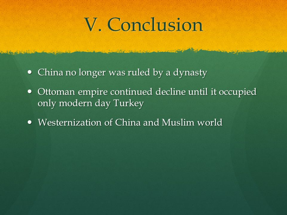 V. Conclusion China no longer was ruled by a dynasty China no longer was ruled by a dynasty Ottoman empire continued decline until it occupied only mo