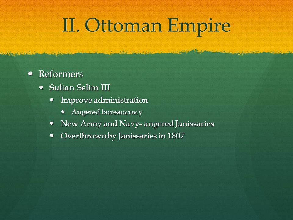 II. Ottoman Empire Reformers Reformers Sultan Selim III Sultan Selim III Improve administration Improve administration Angered bureaucracy Angered bur