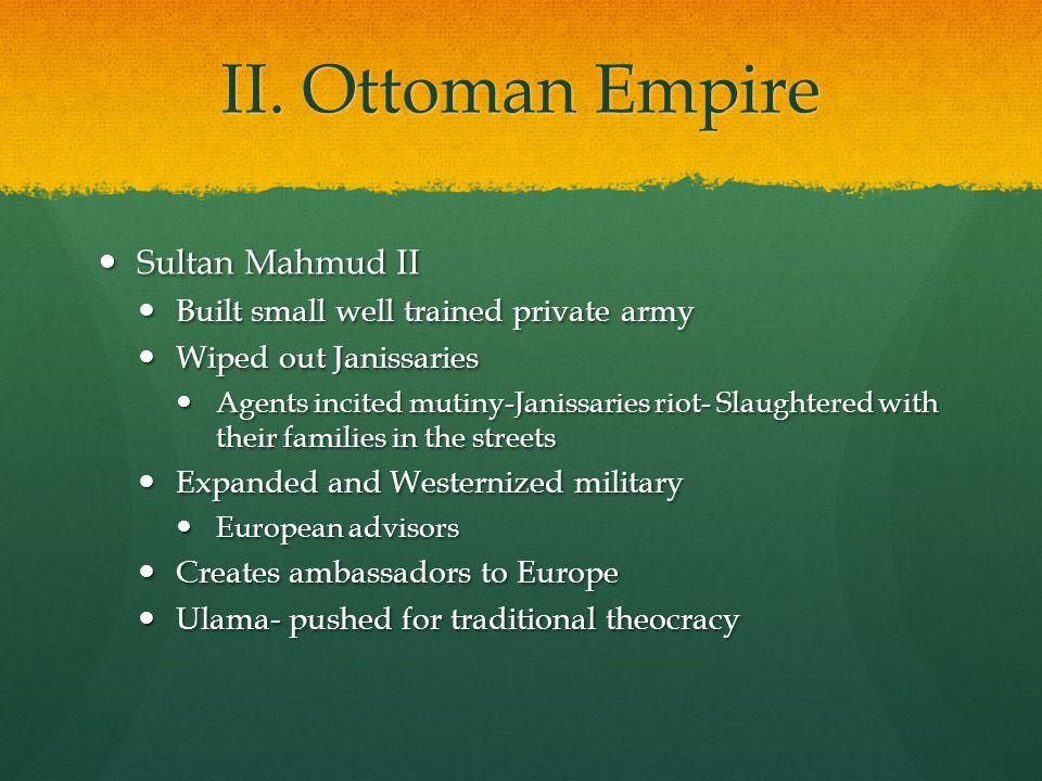 II. Ottoman Empire Sultan Mahmud II Sultan Mahmud II Built small well trained private army Built small well trained private army Wiped out Janissaries