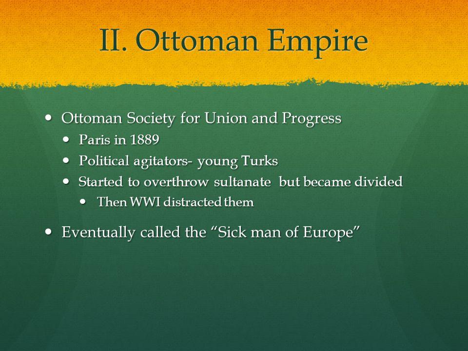 II. Ottoman Empire Ottoman Society for Union and Progress Ottoman Society for Union and Progress Paris in 1889 Paris in 1889 Political agitators- youn