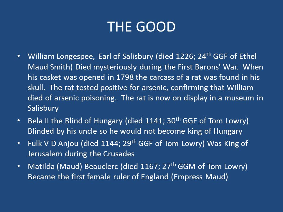 THE GOOD Robert II Montgomery (died 1037; 31 st GGF of Tom Lowry) Archbishop of Rouen, Normandy Duncan I of Scotland (died 1040; 30 th GGF of Tom Lowry) Killed by the followers of Macbeth Lady Godiva of Coventry (died 1067; 29 th GGM of Tom Lowry) Rode naked through the streets of Coventry to protest taxes imposed by her husband Mabel of Belleme (died 1079; 25 th GGM of Tom Lowry) Beheaded while sleeping in Shrewsbury Castle William I de Bourgogne (died 1087; 31 st GGF of Tom Lowry) Father of Pope Callistus II