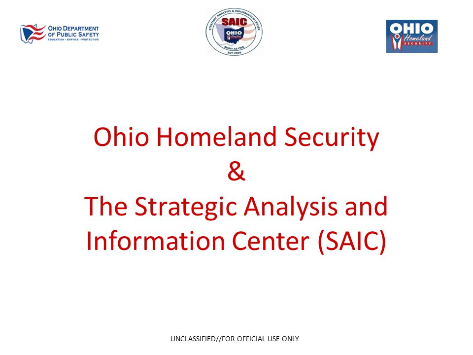 Ohio Homeland Security & The Strategic Analysis and Information Center (SAIC) UNCLASSIFIED//FOR OFFICIAL USE ONLY