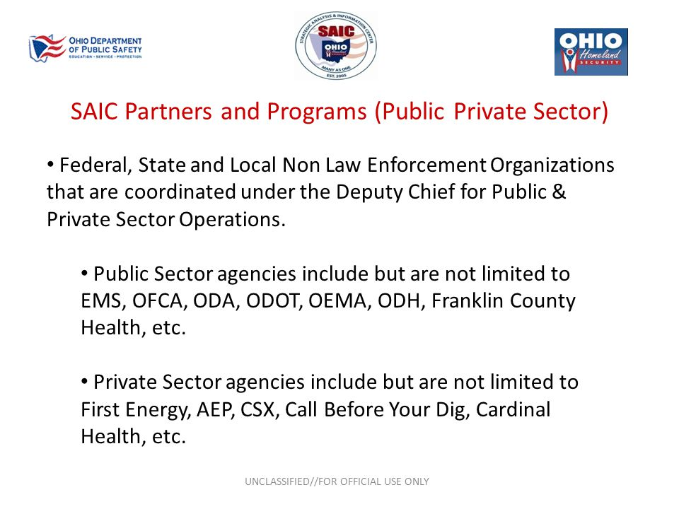 SAIC Partners and Programs (Public Private Sector) UNCLASSIFIED//FOR OFFICIAL USE ONLY Federal, State and Local Non Law Enforcement Organizations that are coordinated under the Deputy Chief for Public & Private Sector Operations.