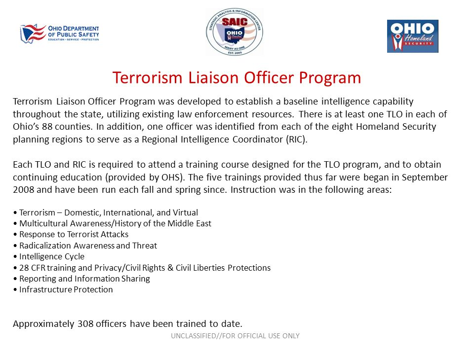 Terrorism Liaison Officer Program UNCLASSIFIED//FOR OFFICIAL USE ONLY Terrorism Liaison Officer Program was developed to establish a baseline intelligence capability throughout the state, utilizing existing law enforcement resources.