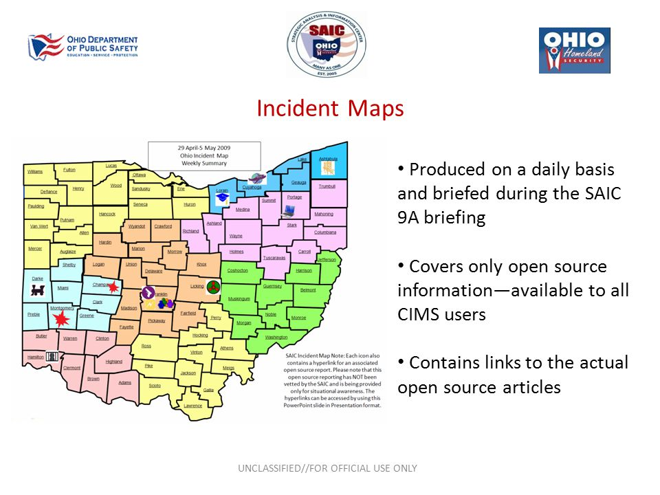 Incident Maps UNCLASSIFIED//FOR OFFICIAL USE ONLY Produced on a daily basis and briefed during the SAIC 9A briefing Covers only open source information—available to all CIMS users Contains links to the actual open source articles