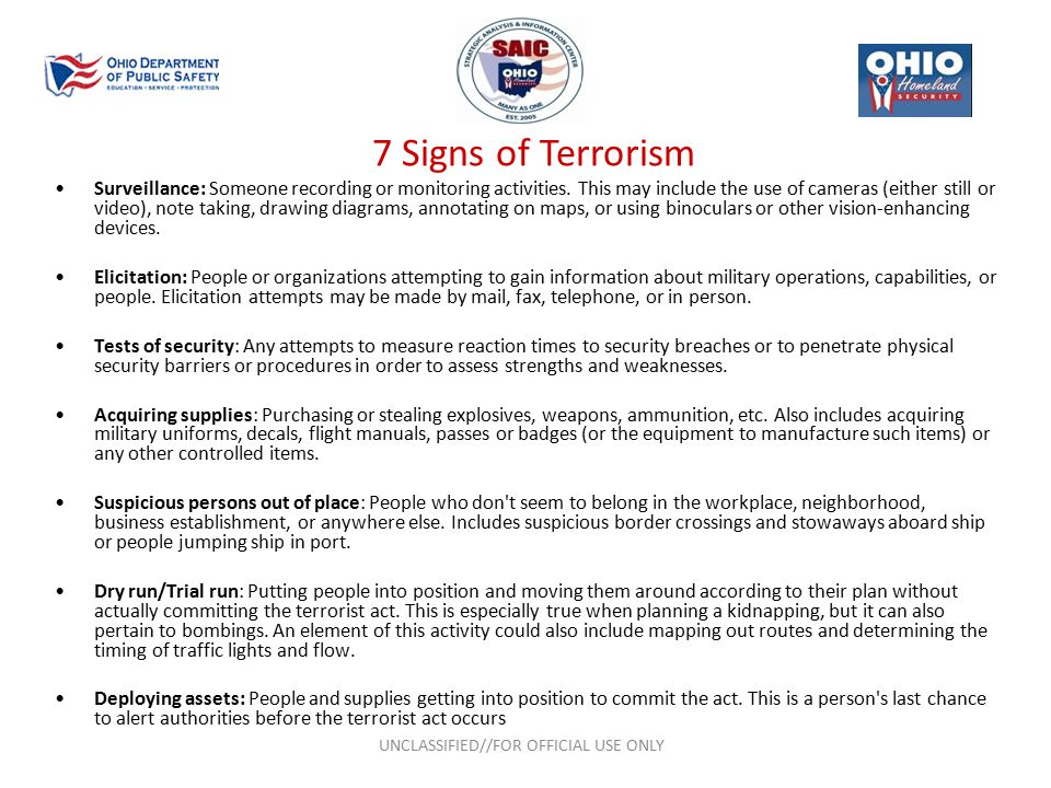 7 Signs of Terrorism UNCLASSIFIED//FOR OFFICIAL USE ONLY Surveillance: Someone recording or monitoring activities.