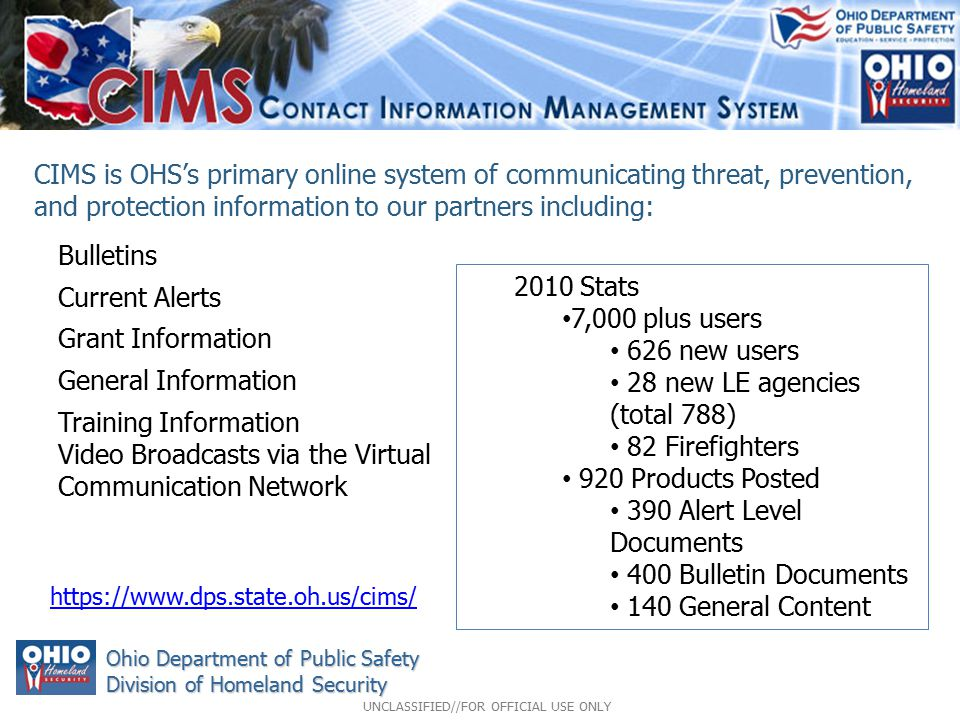 Bulletins Current Alerts Grant Information General Information Training Information Video Broadcasts via the Virtual Communication Network Ohio Department of Public Safety Division of Homeland Security CIMS is OHS's primary online system of communicating threat, prevention, and protection information to our partners including: https://www.dps.state.oh.us/cims/ 2010 Stats 7,000 plus users 626 new users 28 new LE agencies (total 788) 82 Firefighters 920 Products Posted 390 Alert Level Documents 400 Bulletin Documents 140 General Content UNCLASSIFIED//FOR OFFICIAL USE ONLY