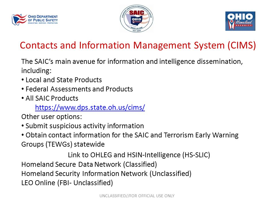 Contacts and Information Management System (CIMS) UNCLASSIFIED//FOR OFFICIAL USE ONLY The SAIC's main avenue for information and intelligence dissemination, including: Local and State Products Federal Assessments and Products All SAIC Products https://www.dps.state.oh.us/cims/ Other user options: Submit suspicious activity information Obtain contact information for the SAIC and Terrorism Early Warning Groups (TEWGs) statewide Link to OHLEG and HSIN-Intelligence (HS-SLIC) Homeland Secure Data Network (Classified) Homeland Security Information Network (Unclassified) LEO Online (FBI- Unclassified)