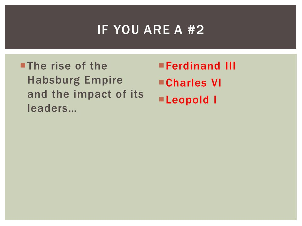  The rise of the Habsburg Empire and the impact of its leaders…  Ferdinand III  Charles VI  Leopold I IF YOU ARE A #2