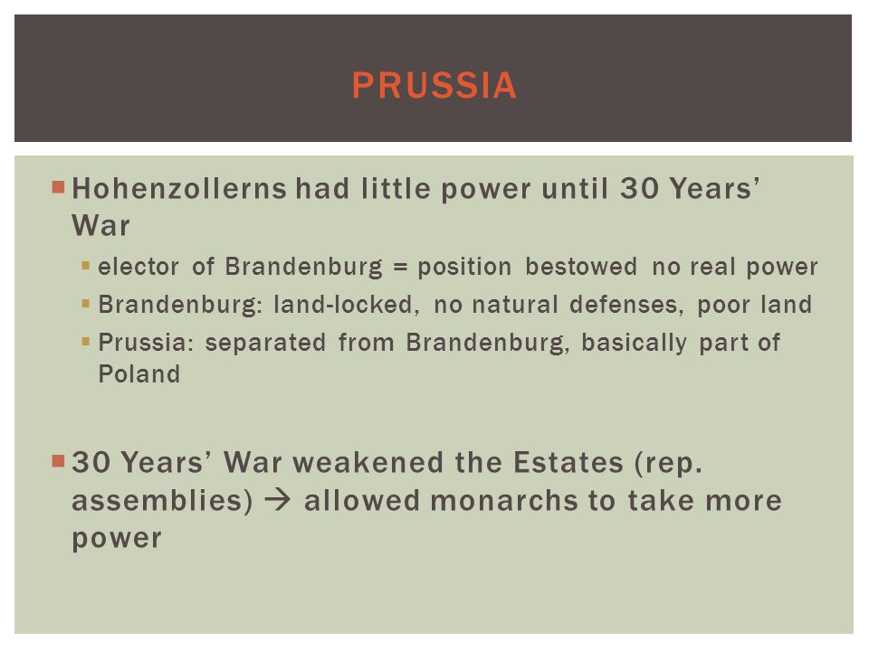 PRUSSIA  Hohenzollerns had little power until 30 Years' War  elector of Brandenburg = position bestowed no real power  Brandenburg: land-locked, no natural defenses, poor land  Prussia: separated from Brandenburg, basically part of Poland  30 Years' War weakened the Estates (rep.