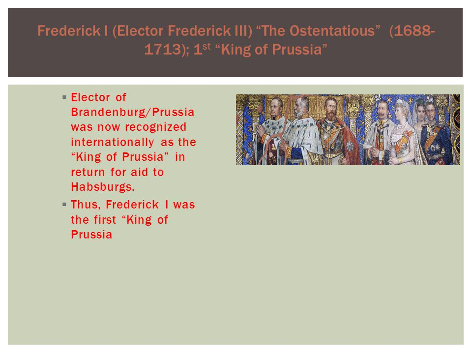Frederick I (Elector Frederick III) The Ostentatious (1688- 1713); 1 st King of Prussia  Elector of Brandenburg/Prussia was now recognized internationally as the King of Prussia in return for aid to Habsburgs.