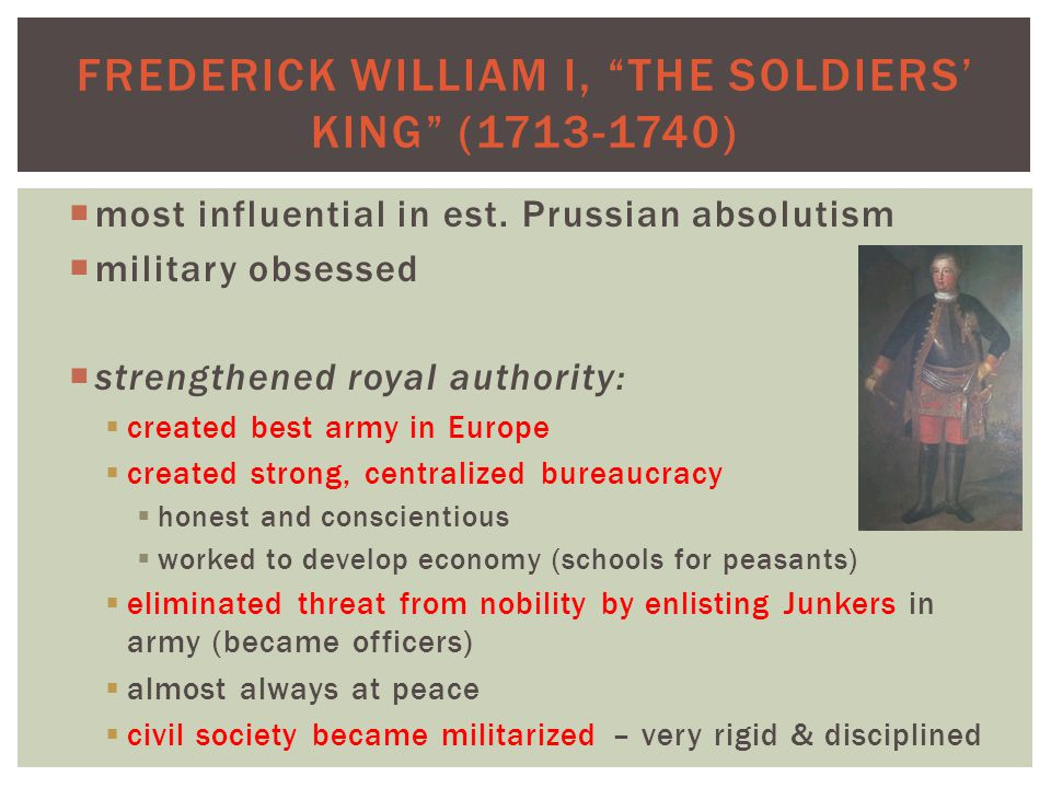 FREDERICK WILLIAM I, THE SOLDIERS' KING (1713-1740)  most influential in est.