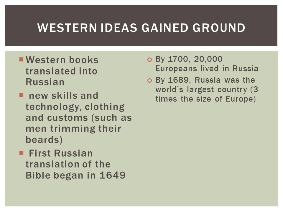  Western books translated into Russian  new skills and technology, clothing and customs (such as men trimming their beards)  First Russian translation of the Bible began in 1649 By 1700, 20,000 Europeans lived in Russia By 1689, Russia was the world's largest country (3 times the size of Europe) WESTERN IDEAS GAINED GROUND