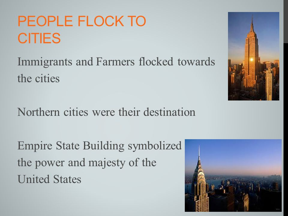 PEOPLE FLOCK TO CITIES Immigrants and Farmers flocked towards the cities Northern cities were their destination Empire State Building symbolized the p