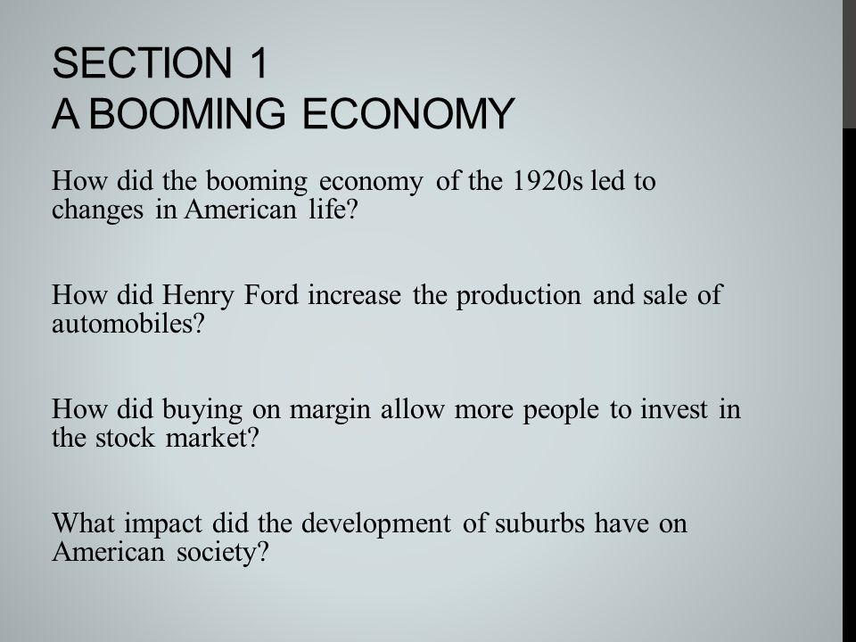 SECTION 1 A BOOMING ECONOMY How did the booming economy of the 1920s led to changes in American life? How did Henry Ford increase the production and s
