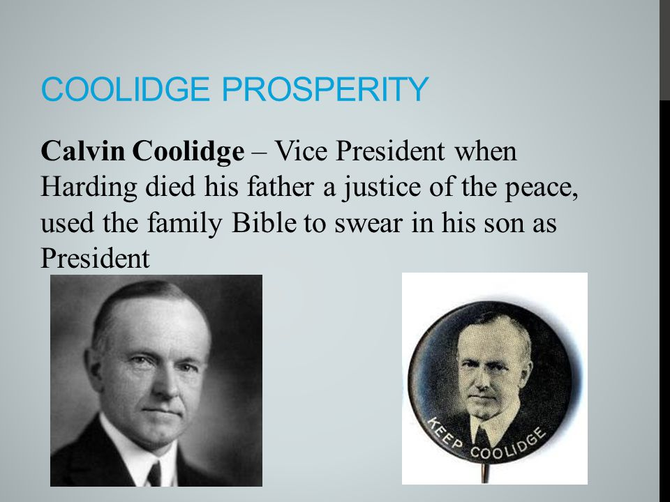 COOLIDGE PROSPERITY Calvin Coolidge – Vice President when Harding died his father a justice of the peace, used the family Bible to swear in his son as