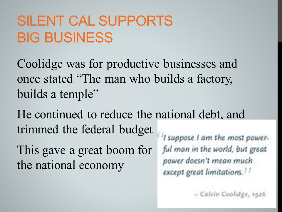 "SILENT CAL SUPPORTS BIG BUSINESS Coolidge was for productive businesses and once stated ""The man who builds a factory, builds a temple"" He continued t"