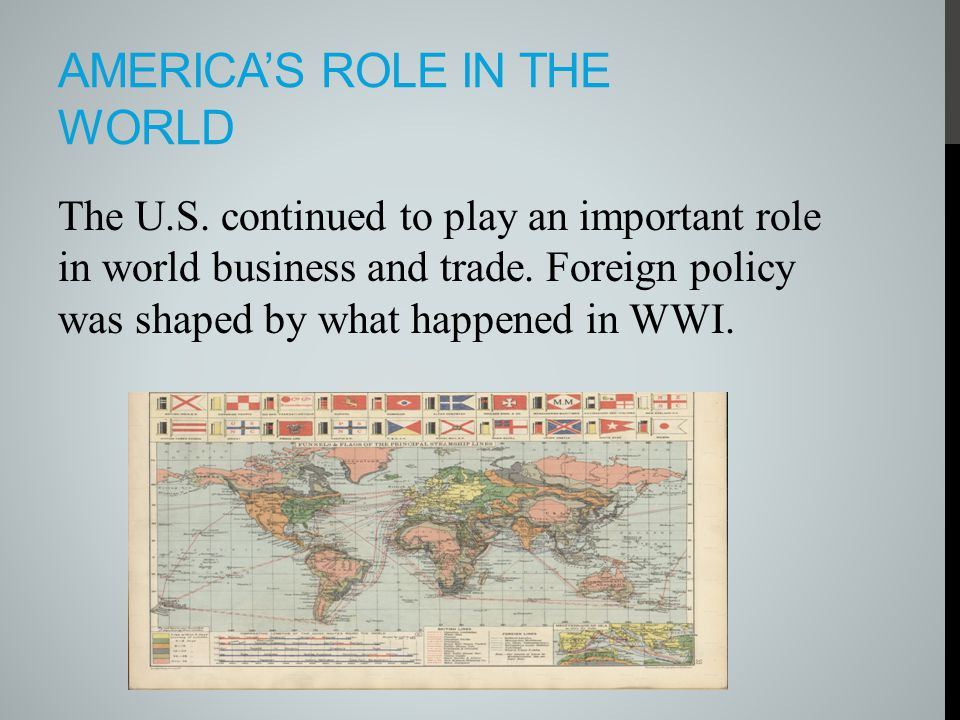 AMERICA'S ROLE IN THE WORLD The U.S. continued to play an important role in world business and trade. Foreign policy was shaped by what happened in WW