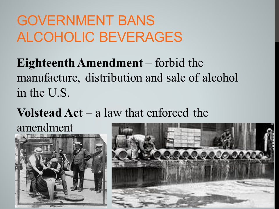GOVERNMENT BANS ALCOHOLIC BEVERAGES Eighteenth Amendment – forbid the manufacture, distribution and sale of alcohol in the U.S. Volstead Act – a law t