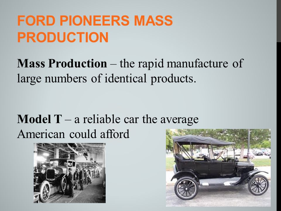 FORD PIONEERS MASS PRODUCTION Mass Production – the rapid manufacture of large numbers of identical products. Model T – a reliable car the average Ame
