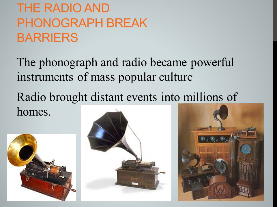 THE RADIO AND PHONOGRAPH BREAK BARRIERS The phonograph and radio became powerful instruments of mass popular culture Radio brought distant events into