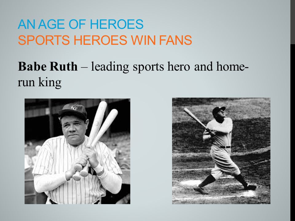 AN AGE OF HEROES SPORTS HEROES WIN FANS Babe Ruth – leading sports hero and home- run king