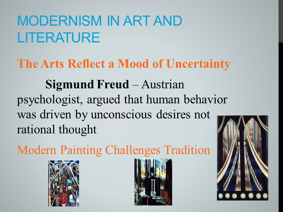 MODERNISM IN ART AND LITERATURE The Arts Reflect a Mood of Uncertainty Sigmund Freud – Austrian psychologist, argued that human behavior was driven by