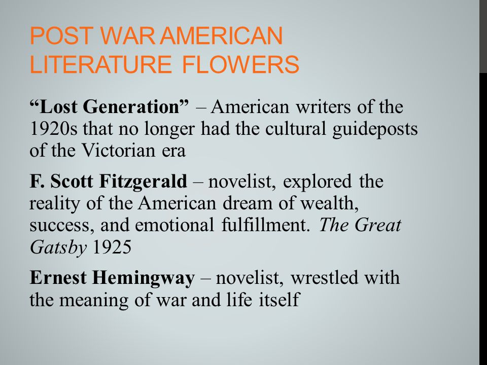 "POST WAR AMERICAN LITERATURE FLOWERS ""Lost Generation"" – American writers of the 1920s that no longer had the cultural guideposts of the Victorian era"