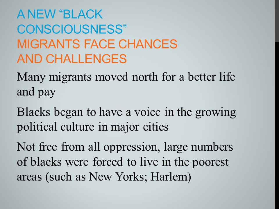 "A NEW ""BLACK CONSCIOUSNESS"" MIGRANTS FACE CHANCES AND CHALLENGES Many migrants moved north for a better life and pay Blacks began to have a voice in t"