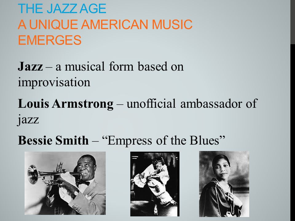 THE JAZZ AGE A UNIQUE AMERICAN MUSIC EMERGES Jazz – a musical form based on improvisation Louis Armstrong – unofficial ambassador of jazz Bessie Smith