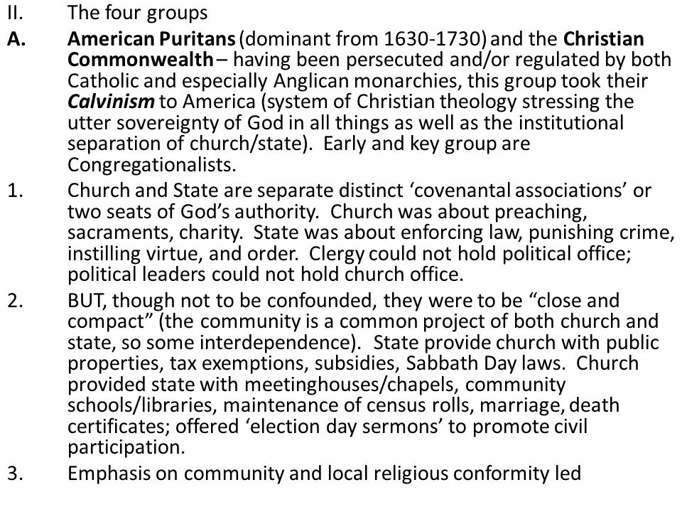 II.The four groups A.American Puritans (dominant from 1630-1730) and the Christian Commonwealth – having been persecuted and/or regulated by both Catholic and especially Anglican monarchies, this group took their Calvinism to America (system of Christian theology stressing the utter sovereignty of God in all things as well as the institutional separation of church/state).