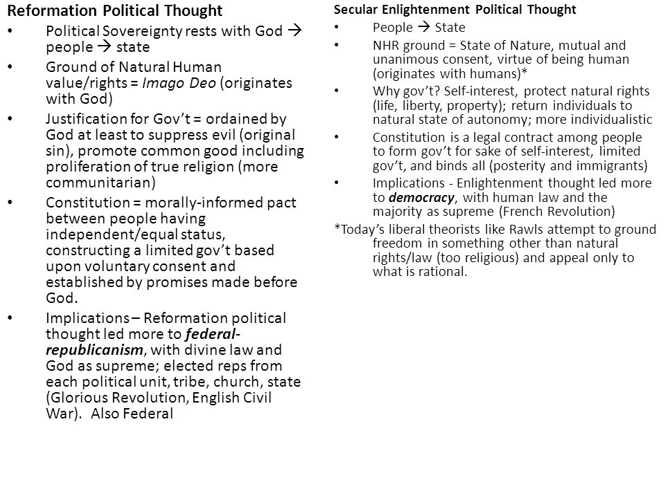 Reformation Political Thought Political Sovereignty rests with God  people  state Ground of Natural Human value/rights = Imago Deo (originates with God) Justification for Gov't = ordained by God at least to suppress evil (original sin), promote common good including proliferation of true religion (more communitarian) Constitution = morally-informed pact between people having independent/equal status, constructing a limited gov't based upon voluntary consent and established by promises made before God.