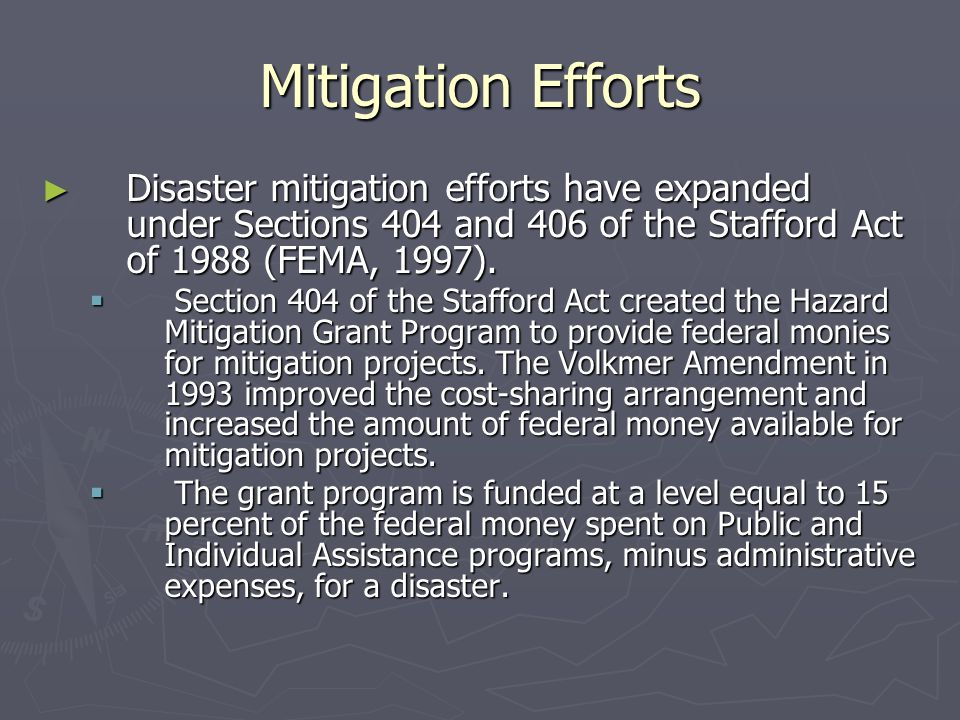Mitigation Efforts ► Disaster mitigation efforts have expanded under Sections 404 and 406 of the Stafford Act of 1988 (FEMA, 1997).