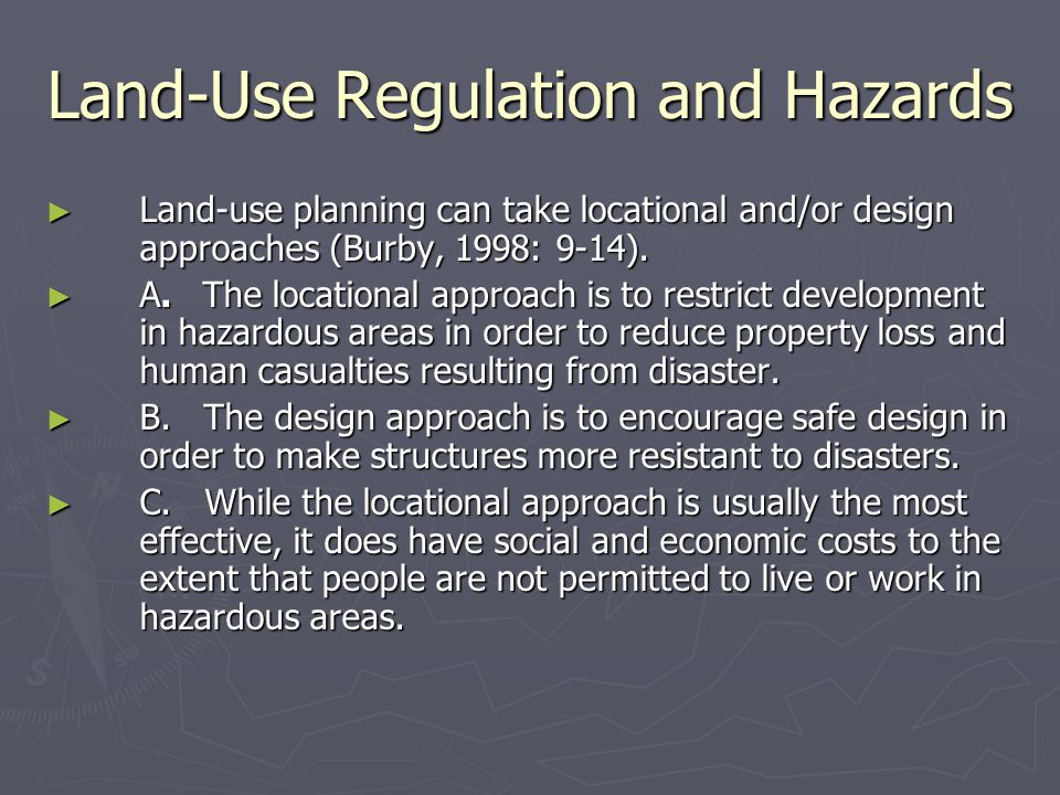 Land-Use Regulation and Hazards ► Land-use planning can take locational and/or design approaches (Burby, 1998: 9-14). ► A. The locational approach is