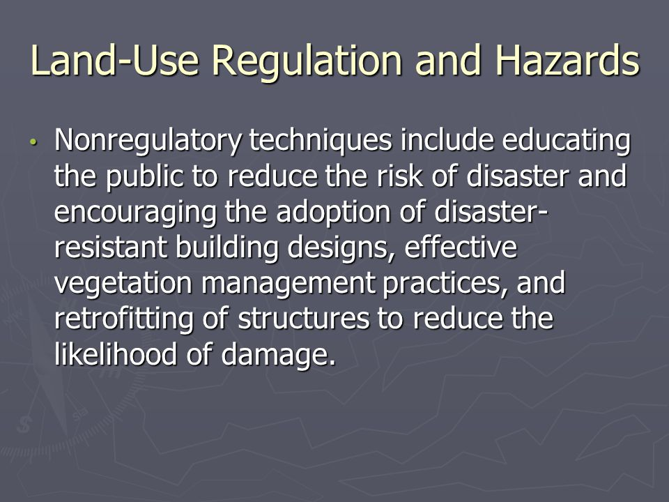 Land-Use Regulation and Hazards Nonregulatory techniques include educating the public to reduce the risk of disaster and encouraging the adoption of disaster- resistant building designs, effective vegetation management practices, and retrofitting of structures to reduce the likelihood of damage.