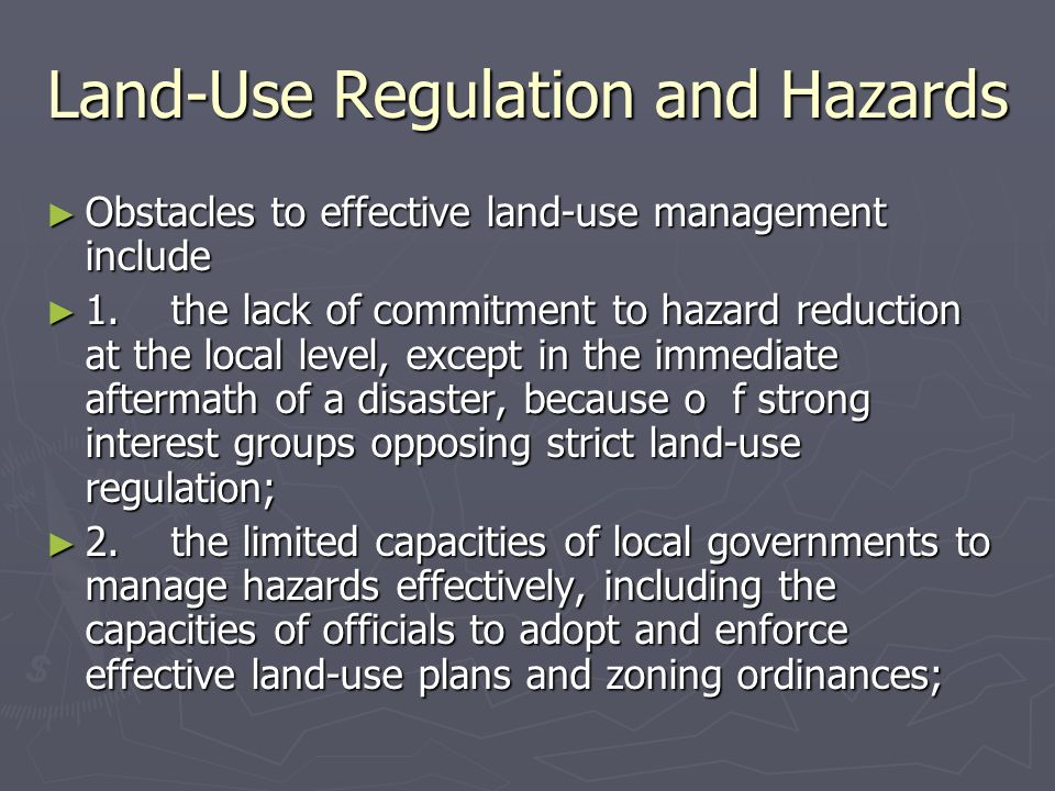 Land-Use Regulation and Hazards ► Obstacles to effective land-use management include ► 1. the lack of commitment to hazard reduction at the local leve