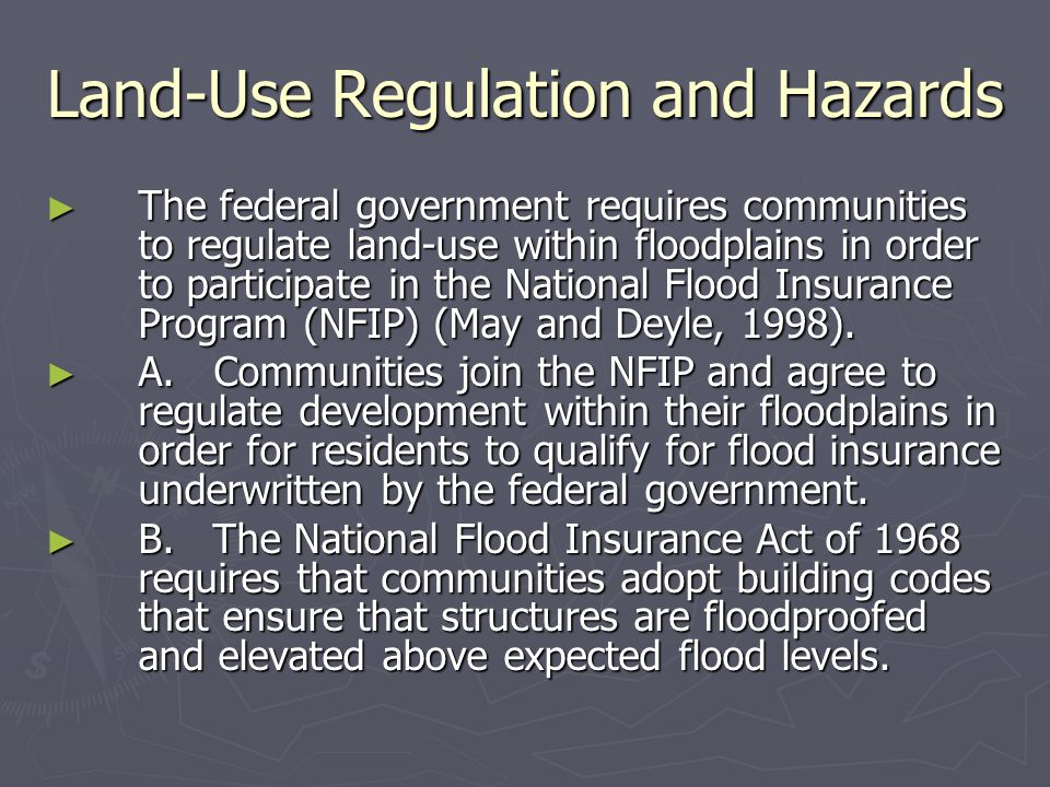 Land-Use Regulation and Hazards ► The federal government requires communities to regulate land-use within floodplains in order to participate in the National Flood Insurance Program (NFIP) (May and Deyle, 1998).