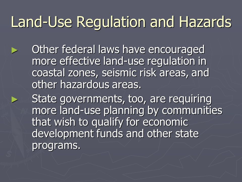 Land-Use Regulation and Hazards ► Other federal laws have encouraged more effective land-use regulation in coastal zones, seismic risk areas, and othe