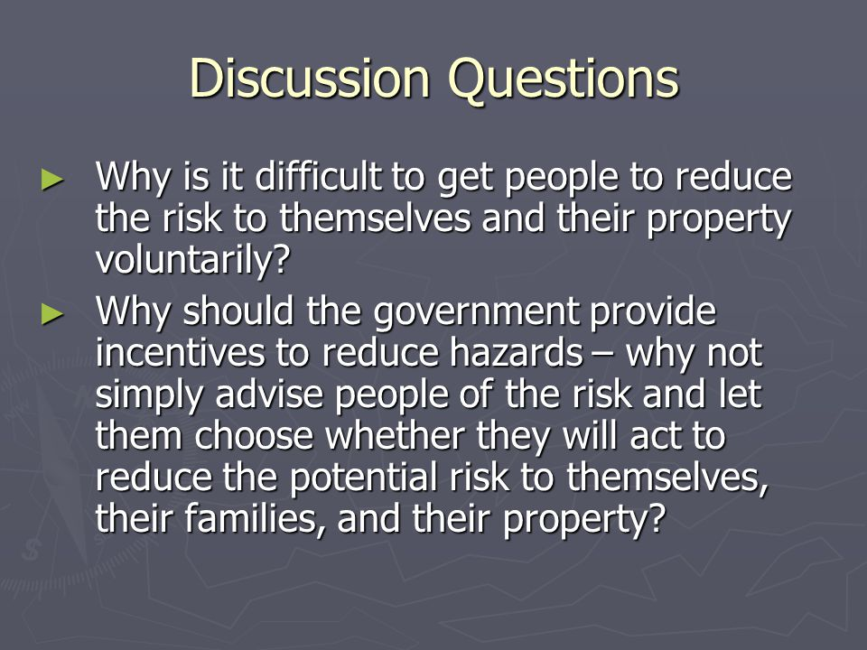 Discussion Questions ► Why is it difficult to get people to reduce the risk to themselves and their property voluntarily? ► Why should the government